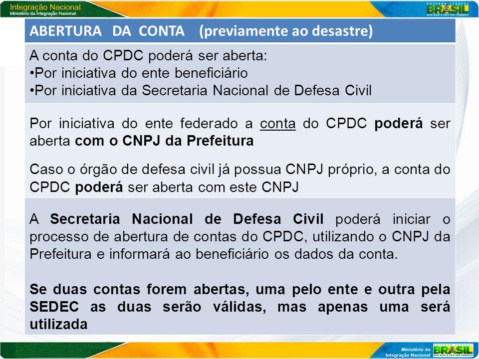 AS CONTAS ABERTA APÓS MAIO DE 2013 SERÃO OPERACIONALIZADA NA FUNÇÃO DÉBITO SE A CONTA FOI ABERTA POR INCIATIVA DA SECRETARIA NACIONAL DE DEFESA CIVIL O responsável pelo município, após receber os dados da conta, deverá comparecer à agência do BB para validar o ato e fornecer cópia de seus documentos pessoais, concluindo o processo de abertura SE A CONTA FOI ABERTA POR INICATIVA DO ENTE O responsável pela conta deverá informar os dados da conta pelo Sistema de Cadastramento do CPDC, após a abertura da conta, no sítio da SEDEC: CNPJ; número da agência, da conta e do centro de custo; nome e CPF do responsável