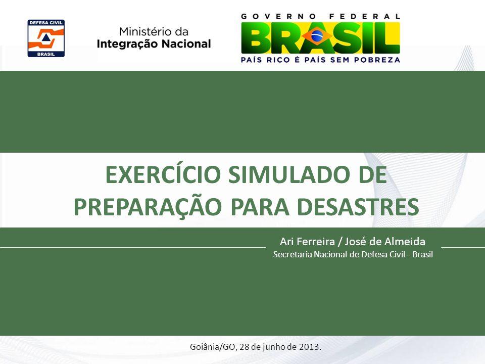 EXERCÍCIO SIMULADO DE PREPARAÇÃO PARA DESASTRES Ari Ferreira / José de Almeida Secretaria Nacional de Defesa Civil - Brasil Goiânia/GO, 28 de junho de