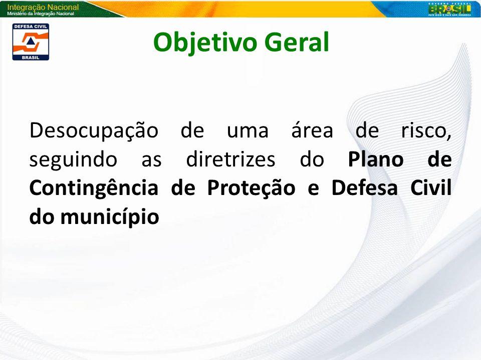 Objetivo Geral Desocupação de uma área de risco, seguindo as diretrizes do Plano de Contingência de Proteção e Defesa Civil do município