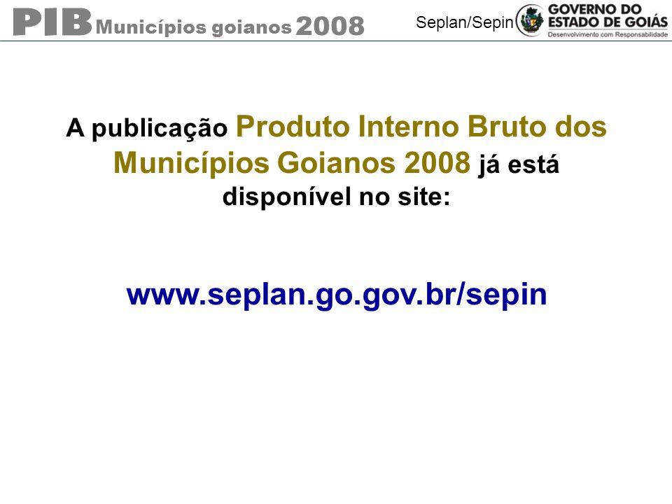 Municípios goianos 2008 Seplan/Sepin A publicação Produto Interno Bruto dos Municípios Goianos 2008 já está disponível no site: www.seplan.go.gov.br/s