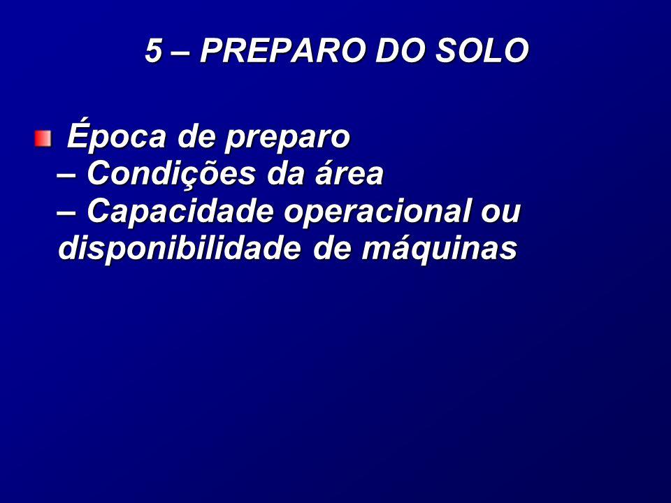 Época de preparo – Condições da área – Capacidade operacional ou disponibilidade de máquinas Época de preparo – Condições da área – Capacidade operacional ou disponibilidade de máquinas 5 – PREPARO DO SOLO