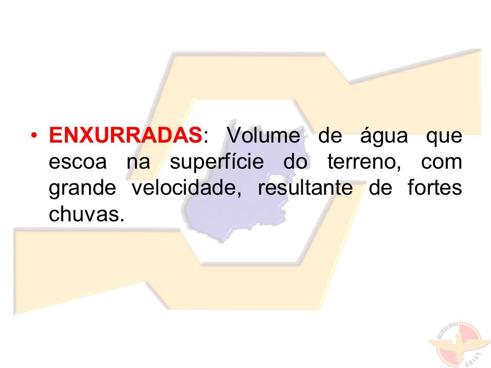 ENXURRADAS: Volume de água que escoa na superfície do terreno, com grande velocidade, resultante de fortes chuvas.