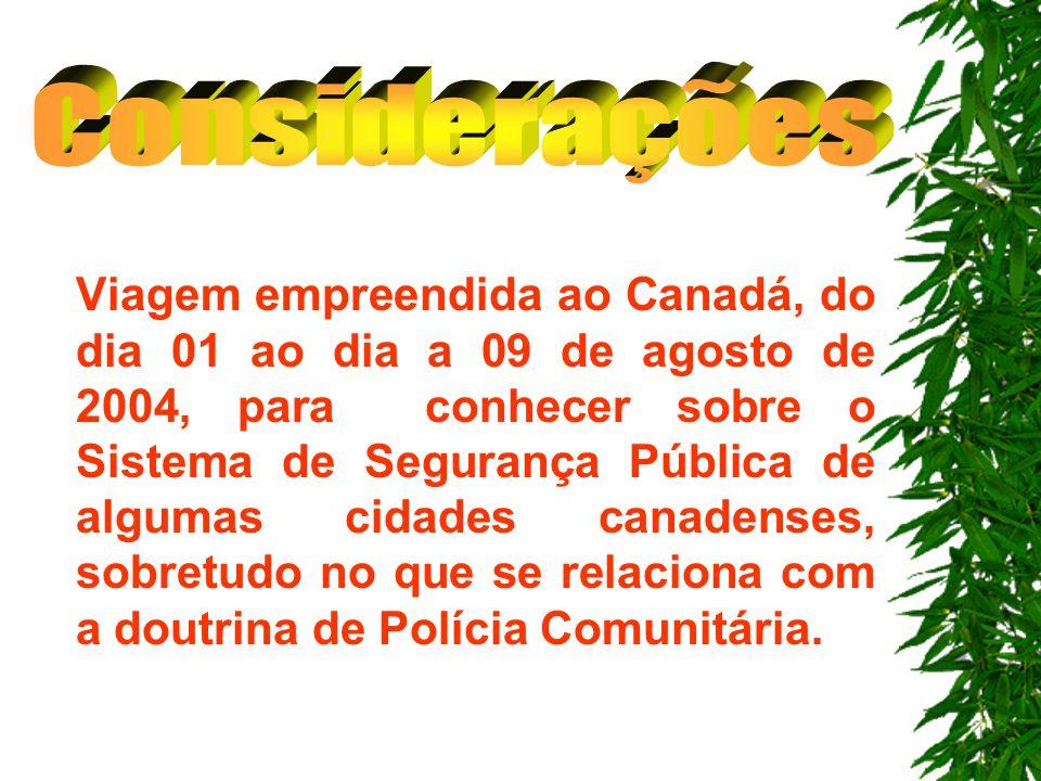 Viagem empreendida ao Canadá, do dia 01 ao dia a 09 de agosto de 2004, para conhecer sobre o Sistema de Segurança Pública de algumas cidades canadenses, sobretudo no que se relaciona com a doutrina de Polícia Comunitária.