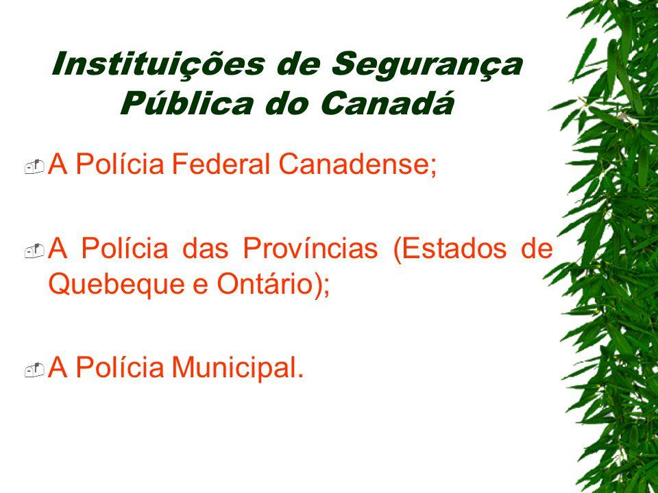 Instituições de Segurança Pública do Canadá A Polícia Federal Canadense; A Polícia das Províncias (Estados de Quebeque e Ontário); A Polícia Municipal.