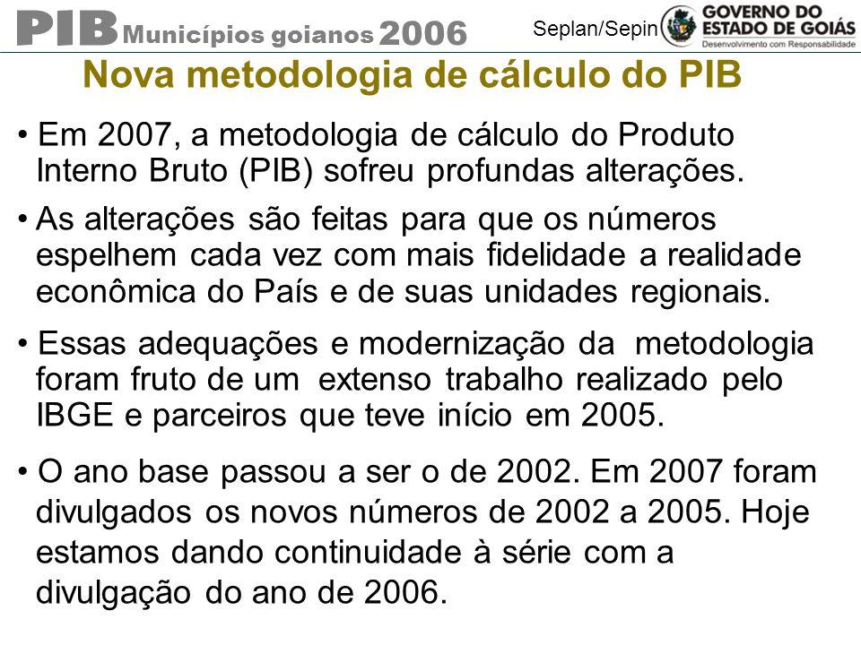 Municípios goianos 2006 Seplan/Sepin Em 2007, a metodologia de cálculo do Produto Interno Bruto (PIB) sofreu profundas alterações. As alterações são f