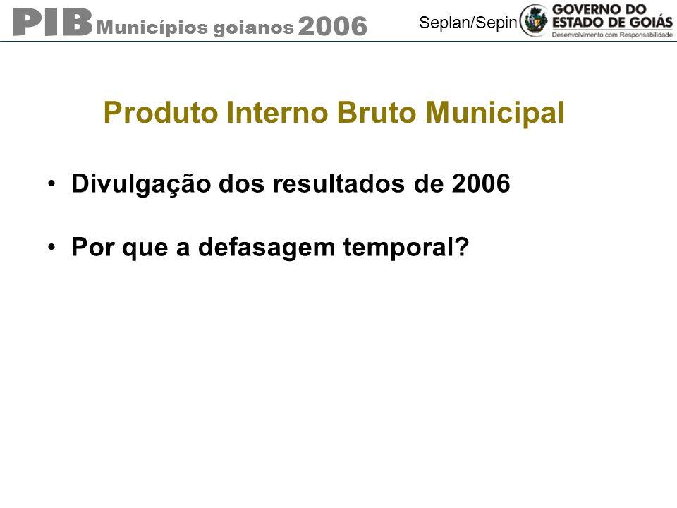 Municípios goianos 2006 Seplan/Sepin Produto Interno Bruto Municipal Divulgação dos resultados de 2006 Por que a defasagem temporal