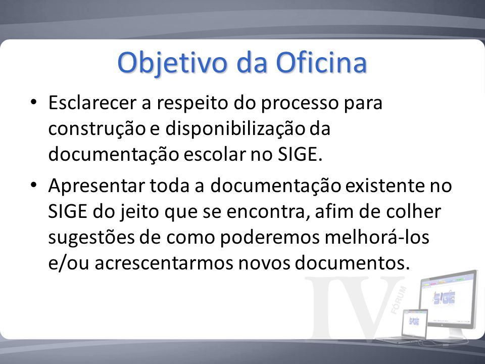 Objetivo da Oficina Esclarecer a respeito do processo para construção e disponibilização da documentação escolar no SIGE.