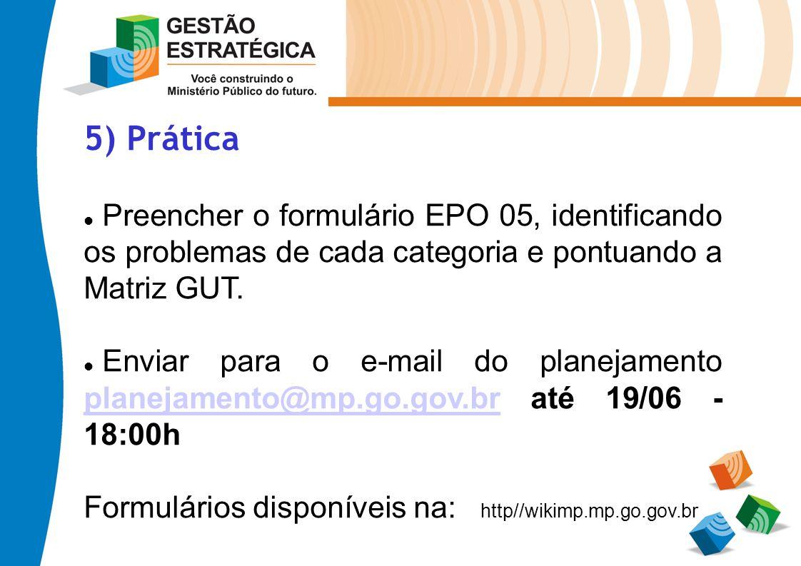5) Prática Preencher o formulário EPO 05, identificando os problemas de cada categoria e pontuando a Matriz GUT. Enviar para o e-mail do planejamento