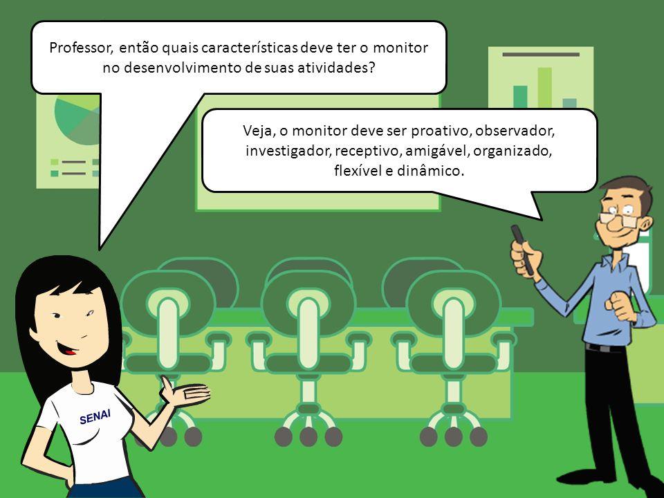 Professor, então quais características deve ter o monitor no desenvolvimento de suas atividades? Veja, o monitor deve ser proativo, observador, invest