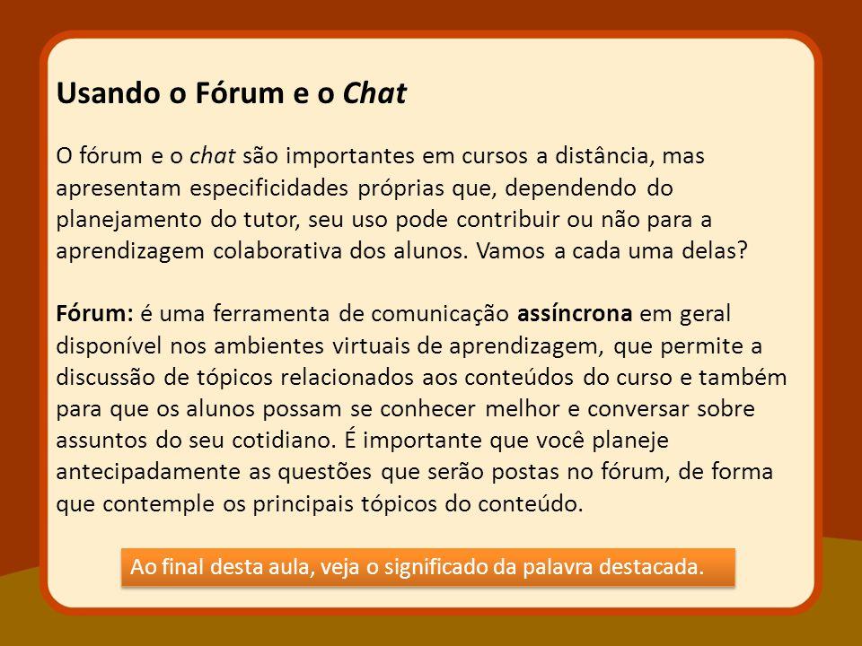 O fórum e o chat são importantes em cursos a distância, mas apresentam especificidades próprias que, dependendo do planejamento do tutor, seu uso pode contribuir ou não para a aprendizagem colaborativa dos alunos.