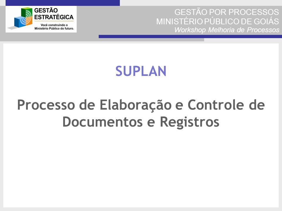 GESTÃO POR PROCESSOS MINISTÉRIO PÚBLICO DE GOIÁS Workshop Melhoria de Processos SUPLAN Processo de Elaboração e Controle de Documentos e Registros