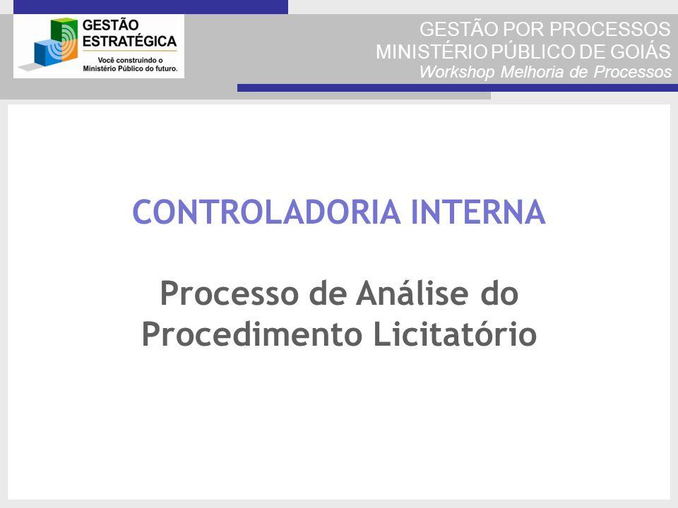 GESTÃO POR PROCESSOS MINISTÉRIO PÚBLICO DE GOIÁS Workshop Melhoria de Processos CONTROLADORIA INTERNA Processo de Análise do Procedimento Licitatório