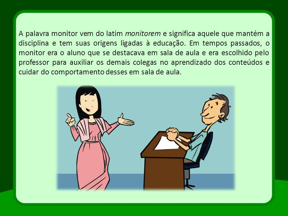 A palavra monitor vem do latim monitorem e significa aquele que mantém a disciplina e tem suas origens ligadas à educação. Em tempos passados, o monit
