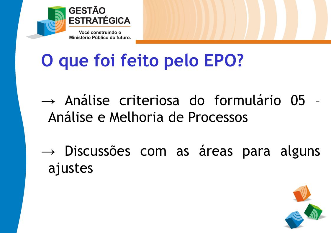 O que foi feito pelo EPO? Análise criteriosa do formulário 05 – Análise e Melhoria de Processos Discussões com as áreas para alguns ajustes