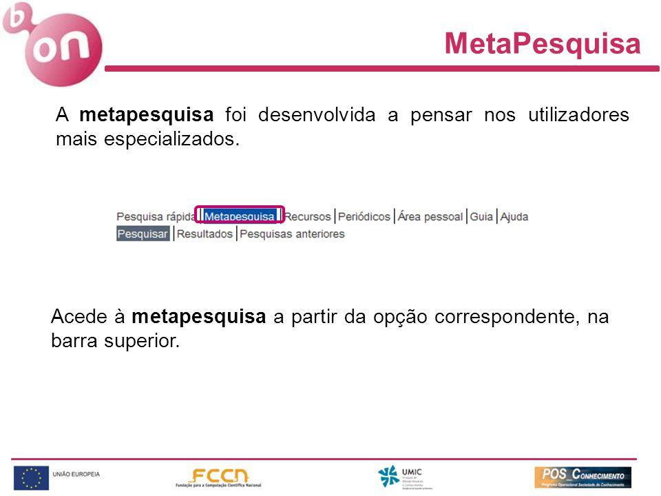 MetaPesquisa A metapesquisa foi desenvolvida a pensar nos utilizadores mais especializados. Acede à metapesquisa a partir da opção correspondente, na