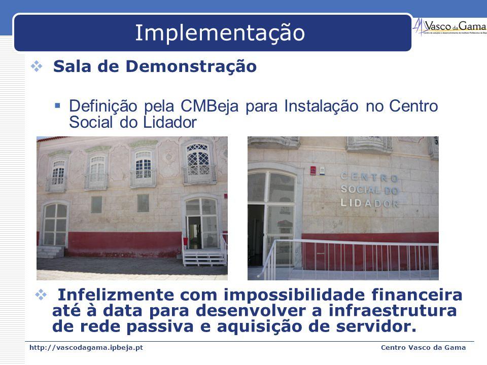 http://vascodagama.ipbeja.ptCentro Vasco da Gama Implementação Sala de Demonstração Definição pela CMBeja para Instalação no Centro Social do Lidador