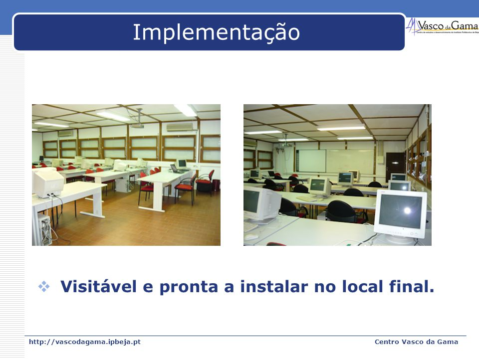 http://vascodagama.ipbeja.ptCentro Vasco da Gama Implementação Visitável e pronta a instalar no local final.