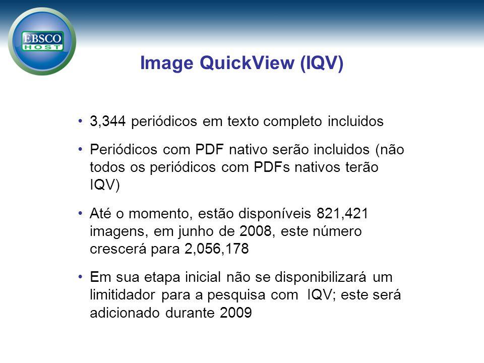 Image QuickView (IQV) 3,344 periódicos em texto completo incluidos Periódicos com PDF nativo serão incluidos (não todos os periódicos com PDFs nativos terão IQV) Até o momento, estão disponíveis 821,421 imagens, em junho de 2008, este número crescerá para 2,056,178 Em sua etapa inicial não se disponibilizará um limitidador para a pesquisa com IQV; este será adicionado durante 2009