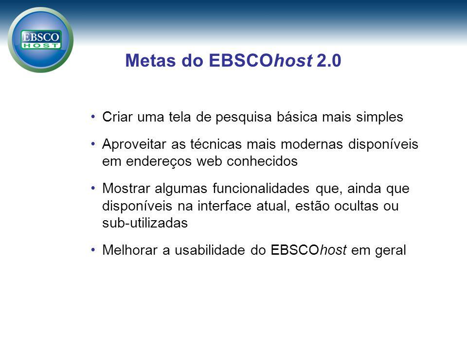 Metas do EBSCOhost 2.0 Criar uma tela de pesquisa básica mais simples Aproveitar as técnicas mais modernas disponíveis em endereços web conhecidos Mostrar algumas funcionalidades que, ainda que disponíveis na interface atual, estão ocultas ou sub-utilizadas Melhorar a usabilidade do EBSCOhost em geral
