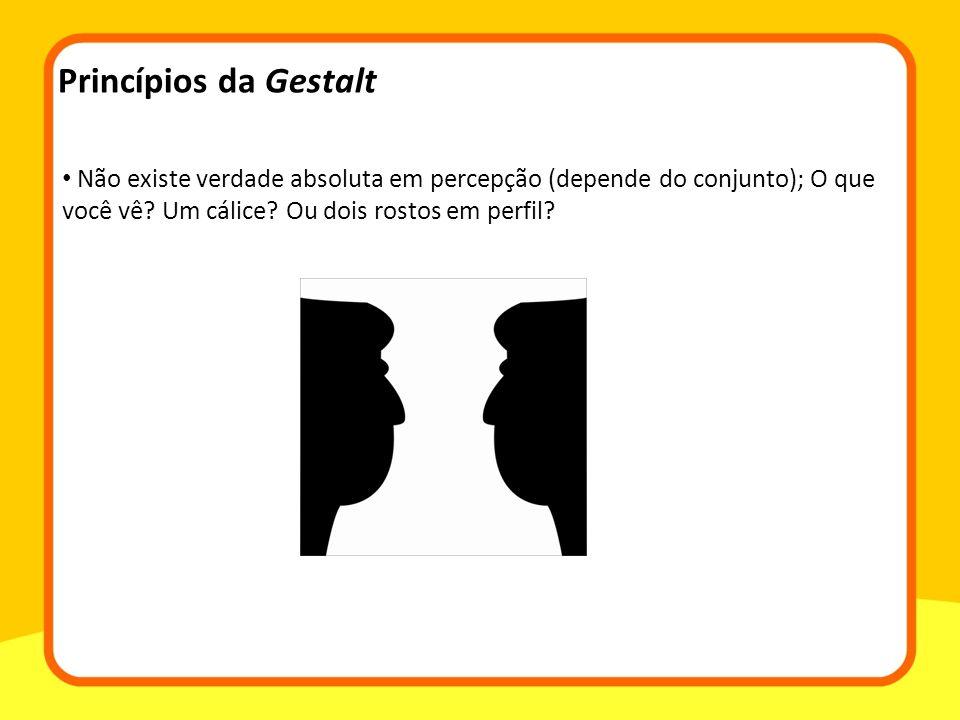 Não existe verdade absoluta em percepção (depende do conjunto); O que você vê? Um cálice? Ou dois rostos em perfil? Princípios da Gestalt