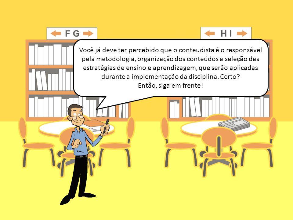 Você já deve ter percebido que o conteudista é o responsável pela metodologia, organização dos conteúdos e seleção das estratégias de ensino e aprendi