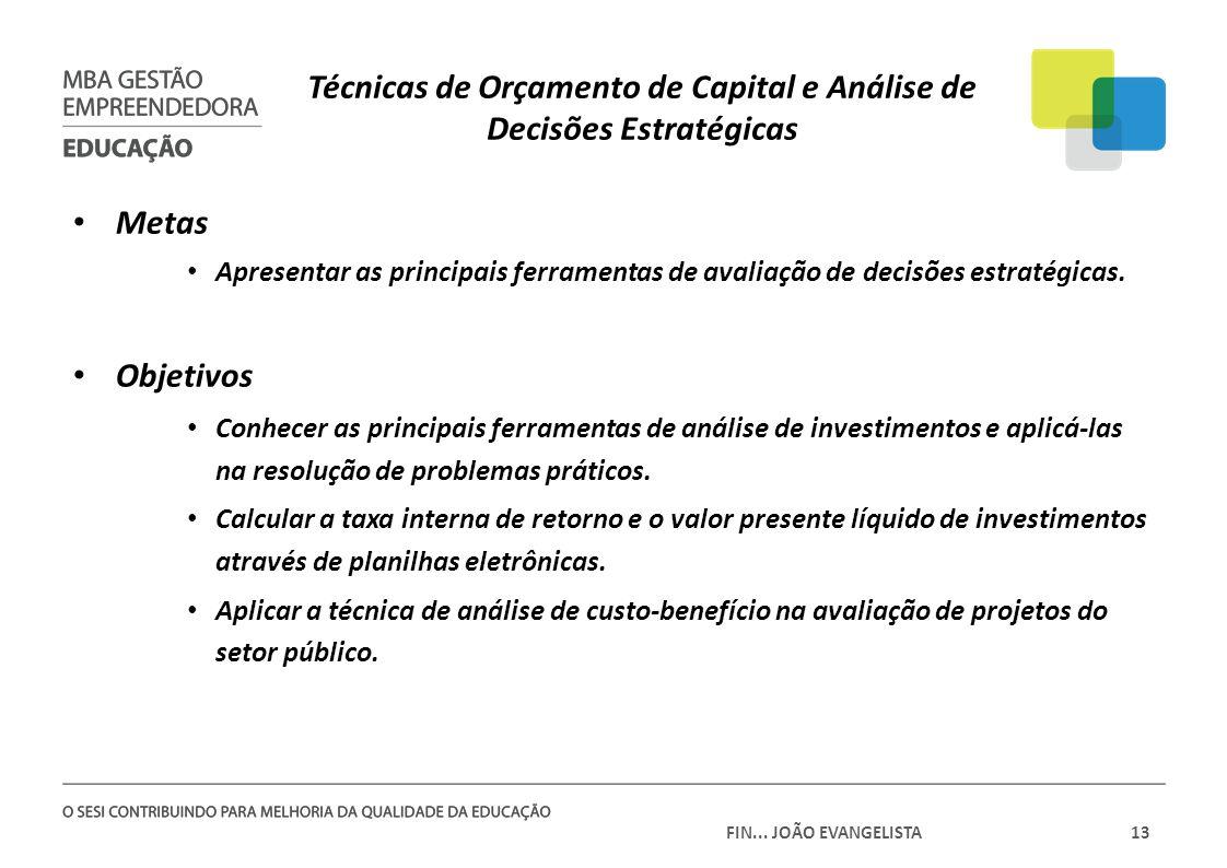 FIN... JOÃO EVANGELISTA13 Técnicas de Orçamento de Capital e Análise de Decisões Estratégicas Metas Apresentar as principais ferramentas de avaliação