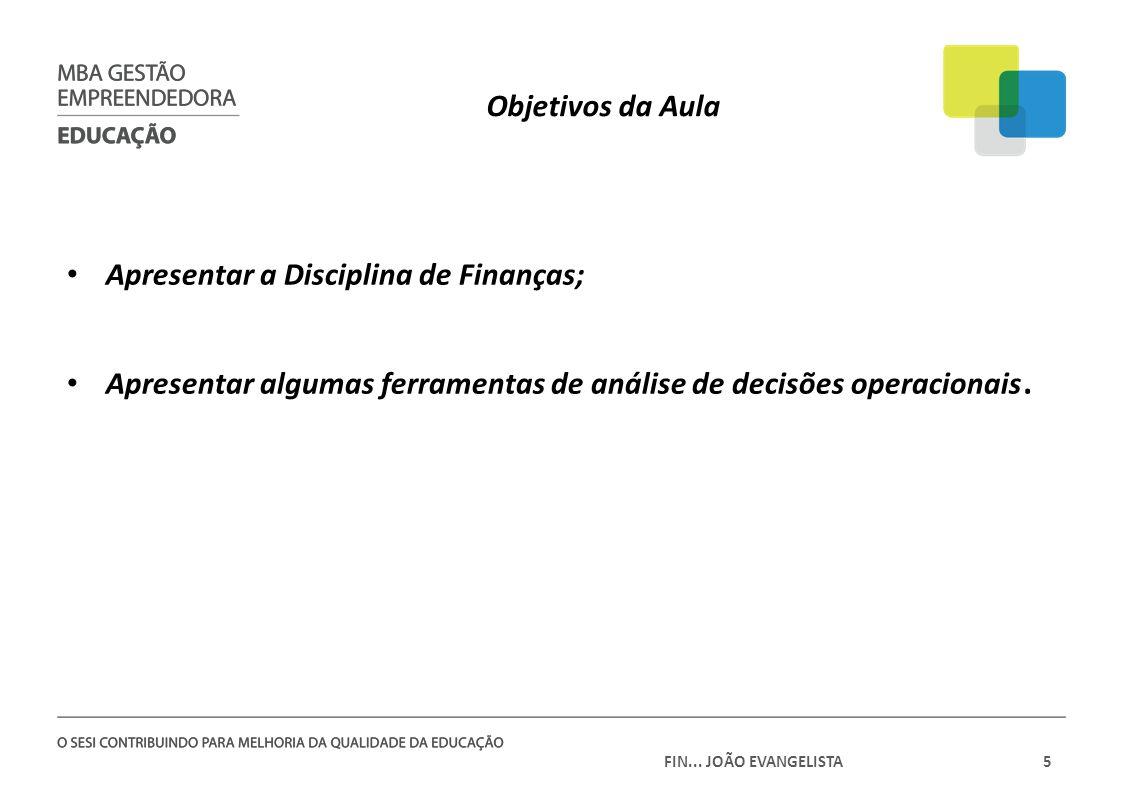 FIN... JOÃO EVANGELISTA5 Objetivos da Aula Apresentar a Disciplina de Finanças; Apresentar algumas ferramentas de análise de decisões operacionais.