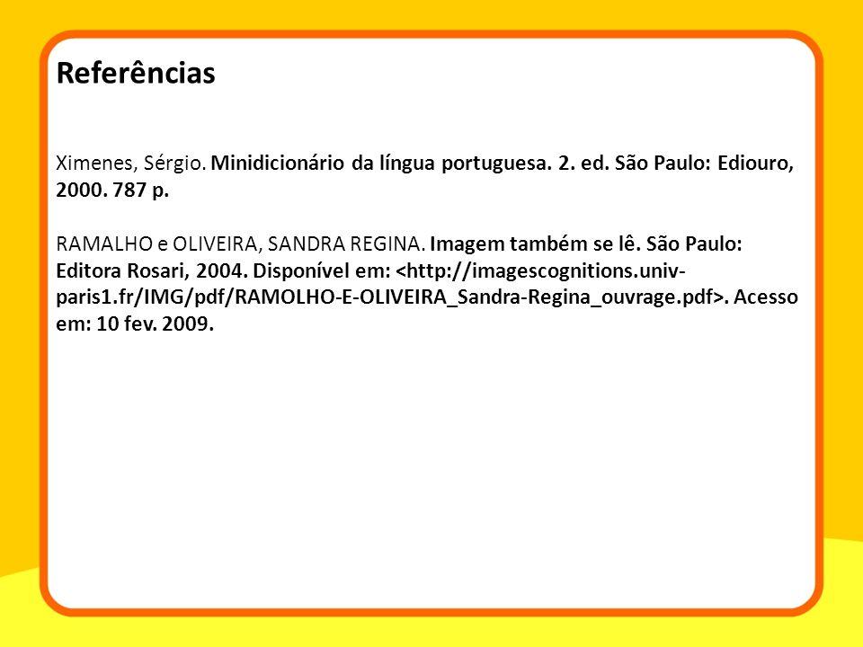Referências Ximenes, Sérgio. Minidicionário da língua portuguesa. 2. ed. São Paulo: Ediouro, 2000. 787 p. RAMALHO e OLIVEIRA, SANDRA REGINA. Imagem ta
