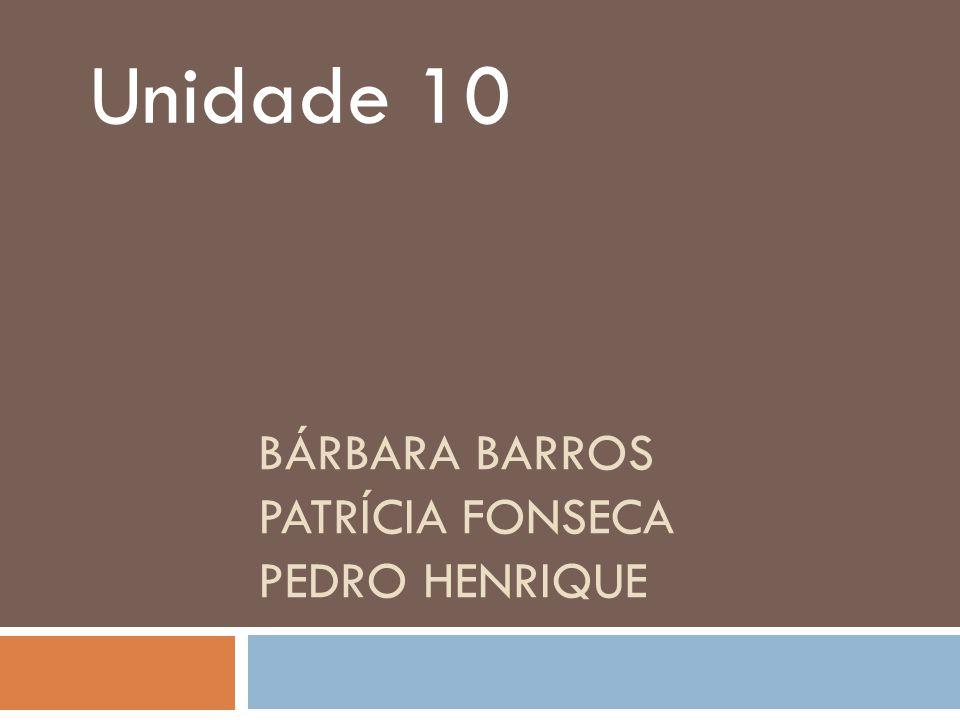 BÁRBARA BARROS PATRÍCIA FONSECA PEDRO HENRIQUE Unidade 10