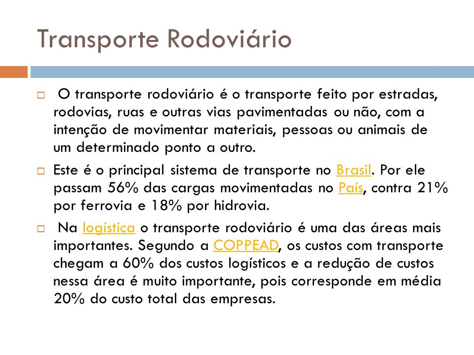 Transporte Rodoviário O transporte rodoviário é o transporte feito por estradas, rodovias, ruas e outras vias pavimentadas ou não, com a intenção de movimentar materiais, pessoas ou animais de um determinado ponto a outro.