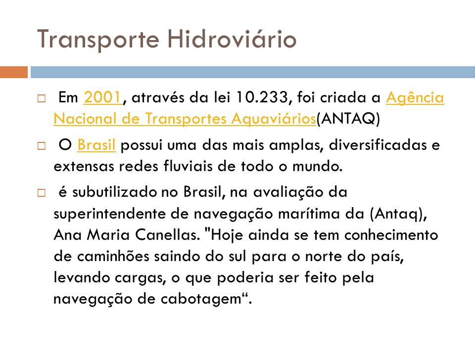 Transporte Hidroviário Em 2001, através da lei 10.233, foi criada a Agência Nacional de Transportes Aquaviários(ANTAQ)2001Agência Nacional de Transportes Aquaviários O Brasil possui uma das mais amplas, diversificadas e extensas redes fluviais de todo o mundo.Brasil é subutilizado no Brasil, na avaliação da superintendente de navegação marítima da (Antaq), Ana Maria Canellas.