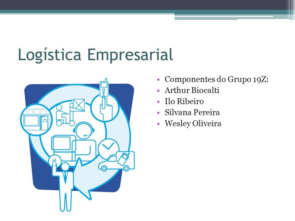 Logística Empresarial Componentes do Grupo 19Z: Arthur Biocalti Ilo Ribeiro Silvana Pereira Wesley Oliveira