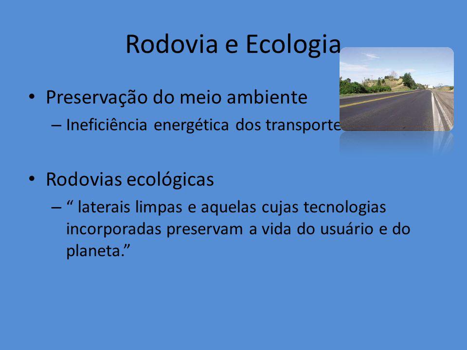 Rodovia e Ecologia Preservação do meio ambiente – Ineficiência energética dos transportes Rodovias ecológicas – laterais limpas e aquelas cujas tecnologias incorporadas preservam a vida do usuário e do planeta.