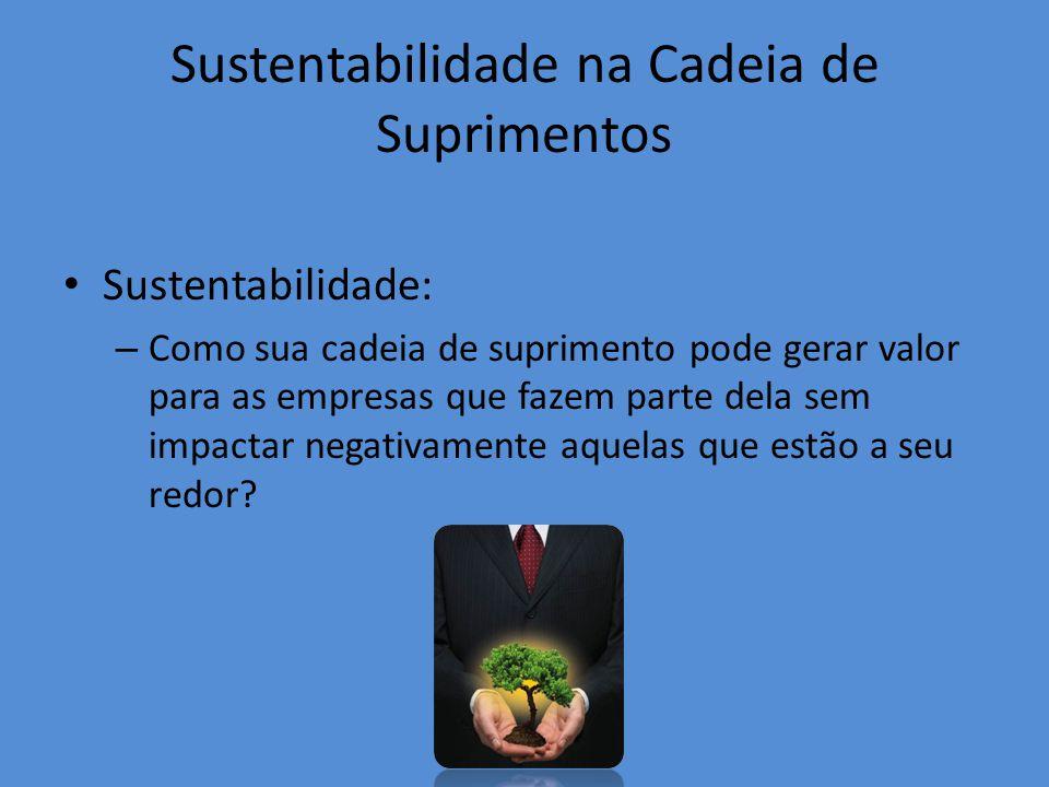 Sustentabilidade na Cadeia de Suprimentos Sustentabilidade: – Como sua cadeia de suprimento pode gerar valor para as empresas que fazem parte dela sem impactar negativamente aquelas que estão a seu redor?