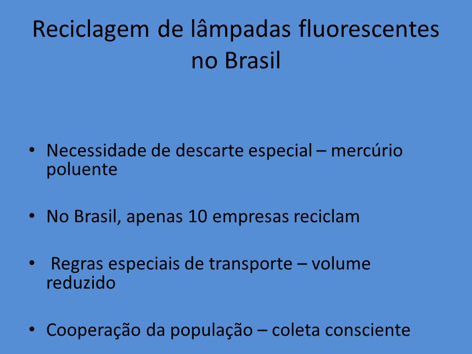 Reciclagem de lâmpadas fluorescentes no Brasil Necessidade de descarte especial – mercúrio poluente No Brasil, apenas 10 empresas reciclam Regras especiais de transporte – volume reduzido Cooperação da população – coleta consciente