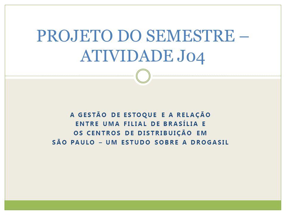 A GESTÃO DE ESTOQUE E A RELAÇÃO ENTRE UMA FILIAL DE BRASÍLIA E OS CENTROS DE DISTRIBUIÇÃO EM SÃO PAULO – UM ESTUDO SOBRE A DROGASIL PROJETO DO SEMESTRE – ATIVIDADE J04