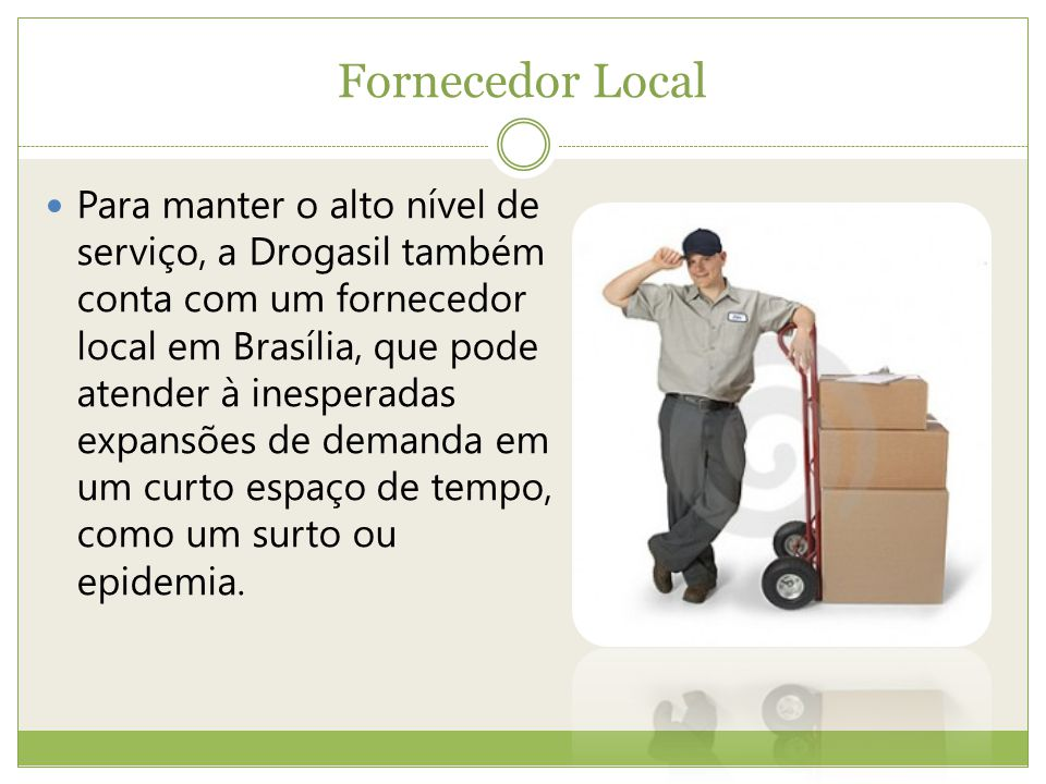 Fornecedor Local Para manter o alto nível de serviço, a Drogasil também conta com um fornecedor local em Brasília, que pode atender à inesperadas expansões de demanda em um curto espaço de tempo, como um surto ou epidemia.