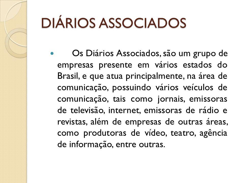 DIÁRIOS ASSOCIADOS Os Diários Associados, são um grupo de empresas presente em vários estados do Brasil, e que atua principalmente, na área de comunicação, possuindo vários veículos de comunicação, tais como jornais, emissoras de televisão, internet, emissoras de rádio e revistas, além de empresas de outras áreas, como produtoras de vídeo, teatro, agência de informação, entre outras.