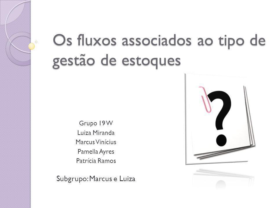 Os fluxos associados ao tipo de gestão de estoques Grupo 19 W Luiza Miranda Marcus Vinícius Pamella Ayres Patrícia Ramos Subgrupo: Marcus e Luiza