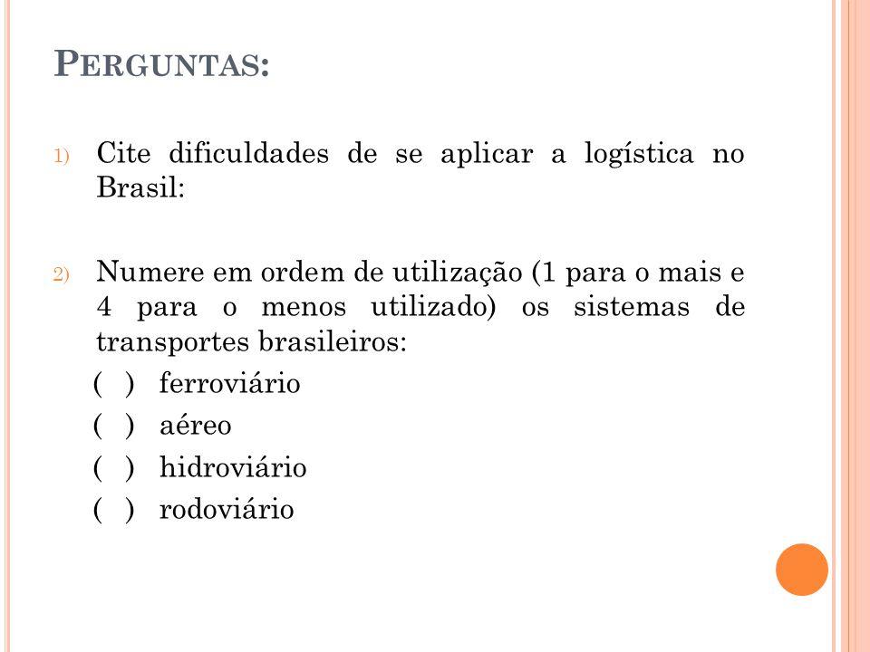 P ERGUNTAS : 1) Cite dificuldades de se aplicar a logística no Brasil: 2) Numere em ordem de utilização (1 para o mais e 4 para o menos utilizado) os