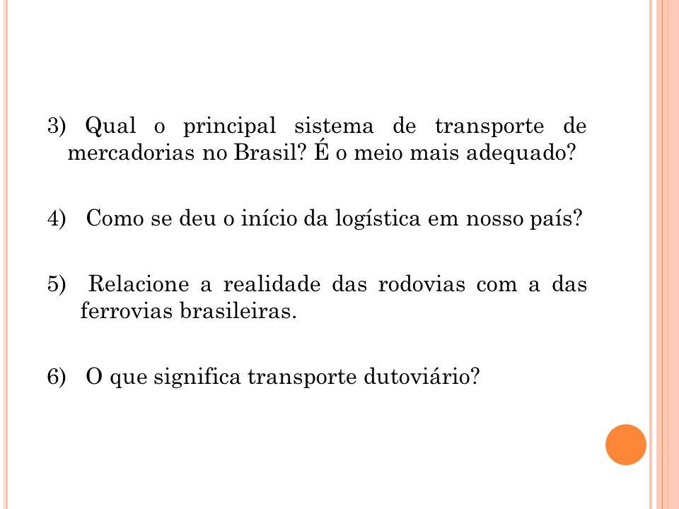 3) Qual o principal sistema de transporte de mercadorias no Brasil? É o meio mais adequado? 4) Como se deu o início da logística em nosso país? 5) Rel