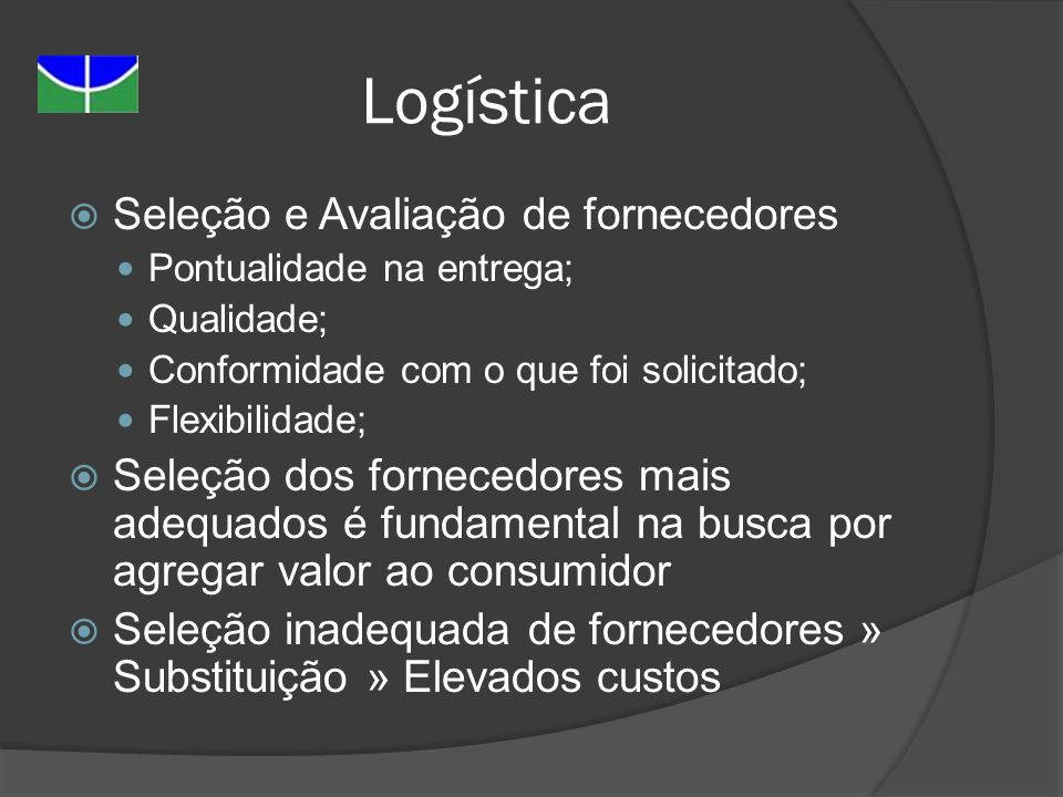 Logística Seleção e Avaliação de fornecedores Pontualidade na entrega; Qualidade; Conformidade com o que foi solicitado; Flexibilidade; Seleção dos fo