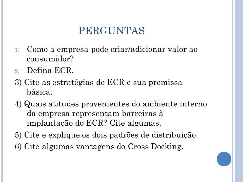 PERGUNTAS 1) Como a empresa pode criar/adicionar valor ao consumidor? 2) Defina ECR. 3) Cite as estratégias de ECR e sua premissa básica. 4) Quais ati