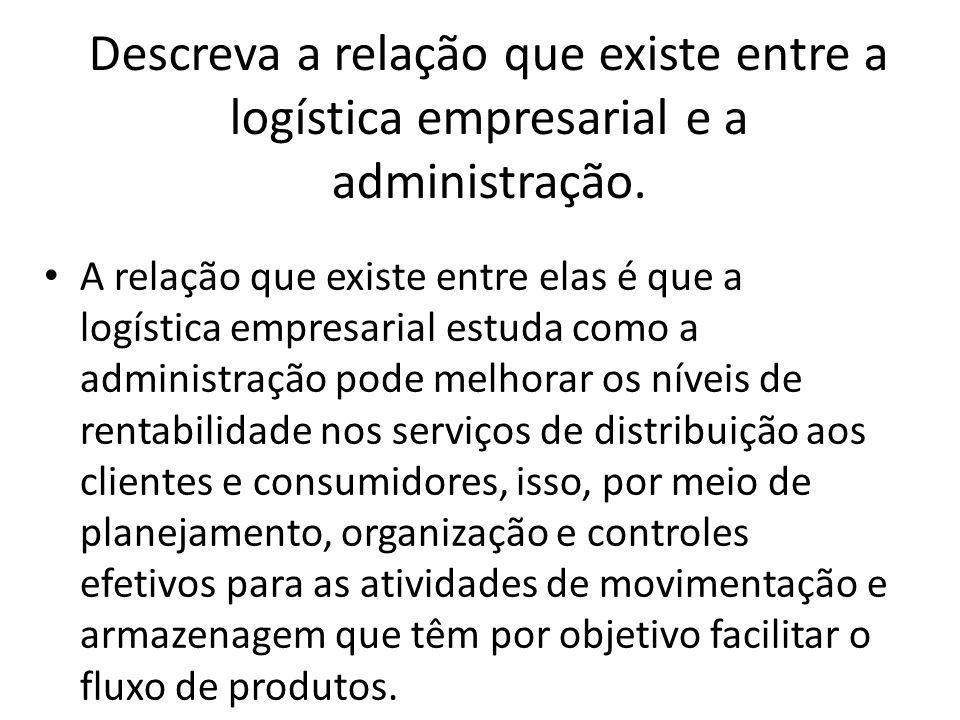 Descreva a relação que existe entre a logística empresarial e a administração. A relação que existe entre elas é que a logística empresarial estuda co