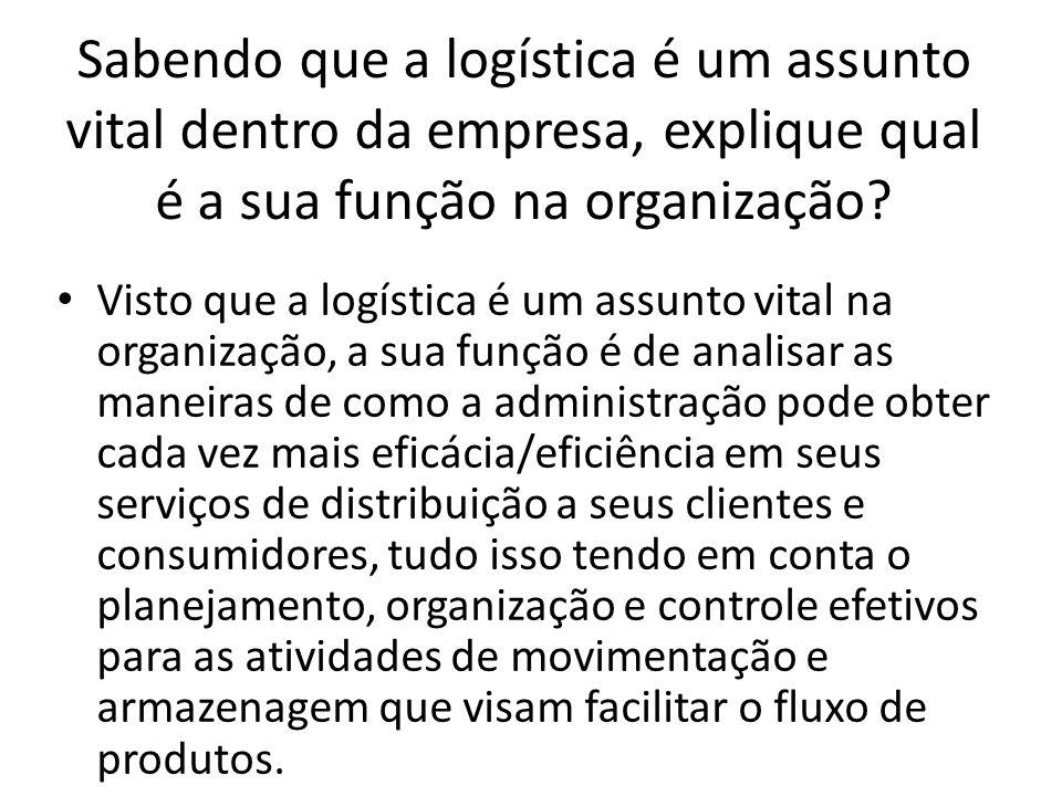 Sabendo que a logística é um assunto vital dentro da empresa, explique qual é a sua função na organização? Visto que a logística é um assunto vital na