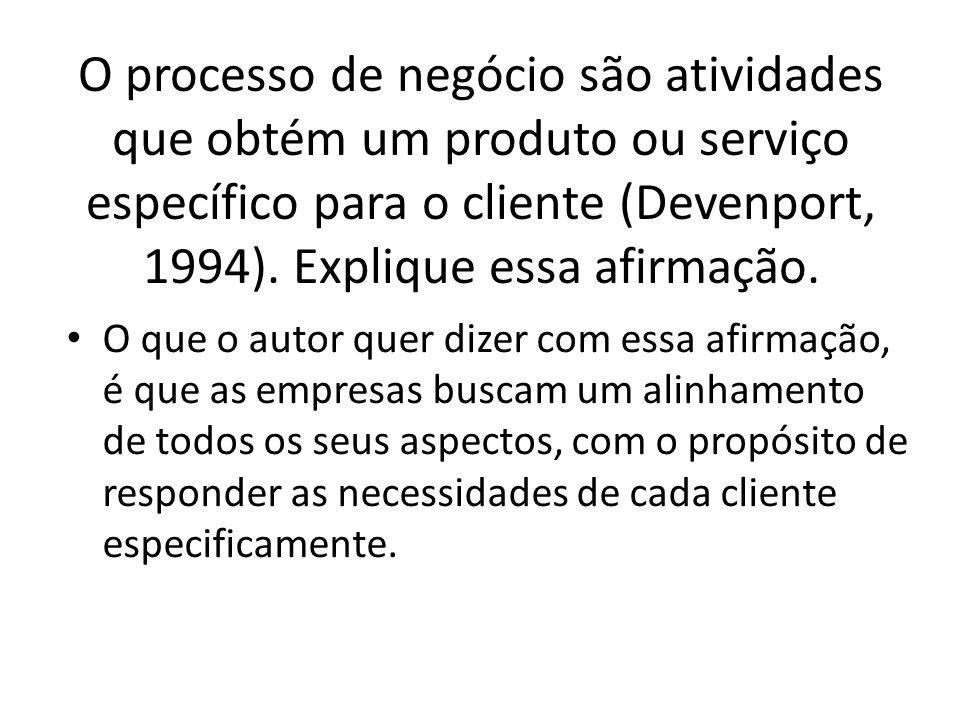 O processo de negócio são atividades que obtém um produto ou serviço específico para o cliente (Devenport, 1994). Explique essa afirmação. O que o aut