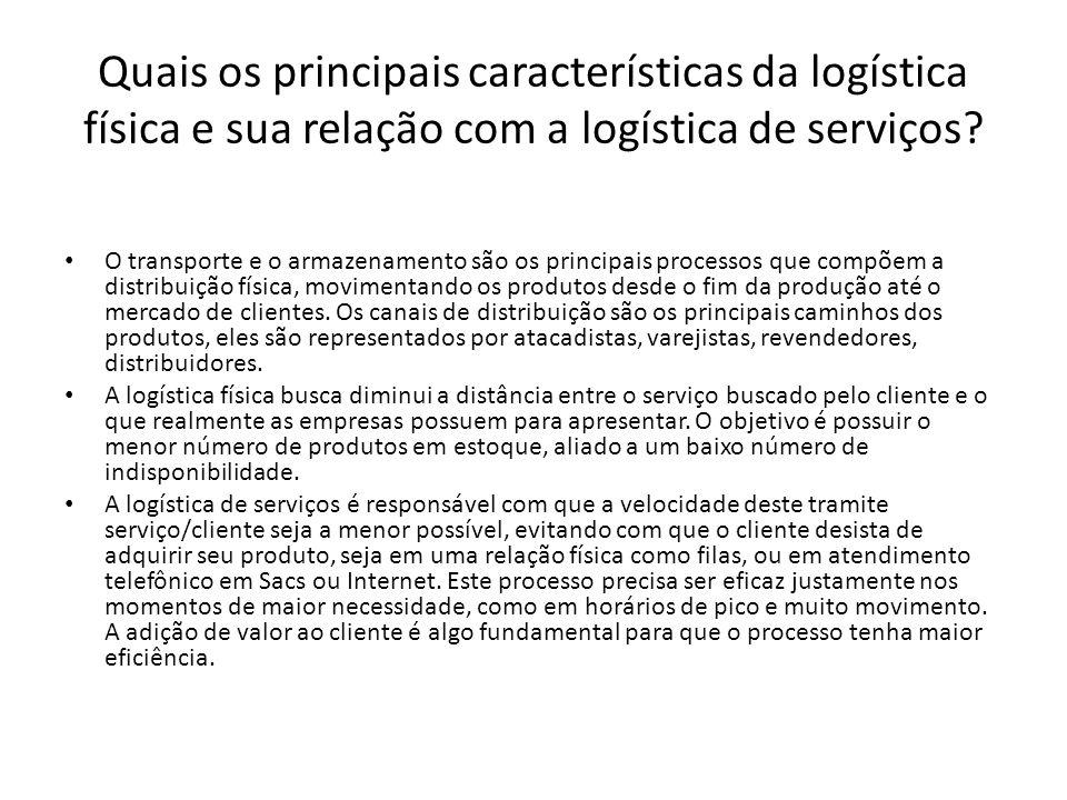 Quais os principais características da logística física e sua relação com a logística de serviços? O transporte e o armazenamento são os principais pr