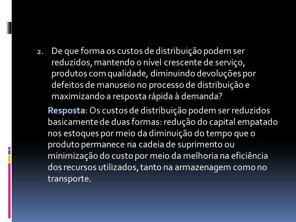 2. De que forma os custos de distribuição podem ser reduzidos, mantendo o nível crescente de serviço, produtos com qualidade, diminuindo devoluções po
