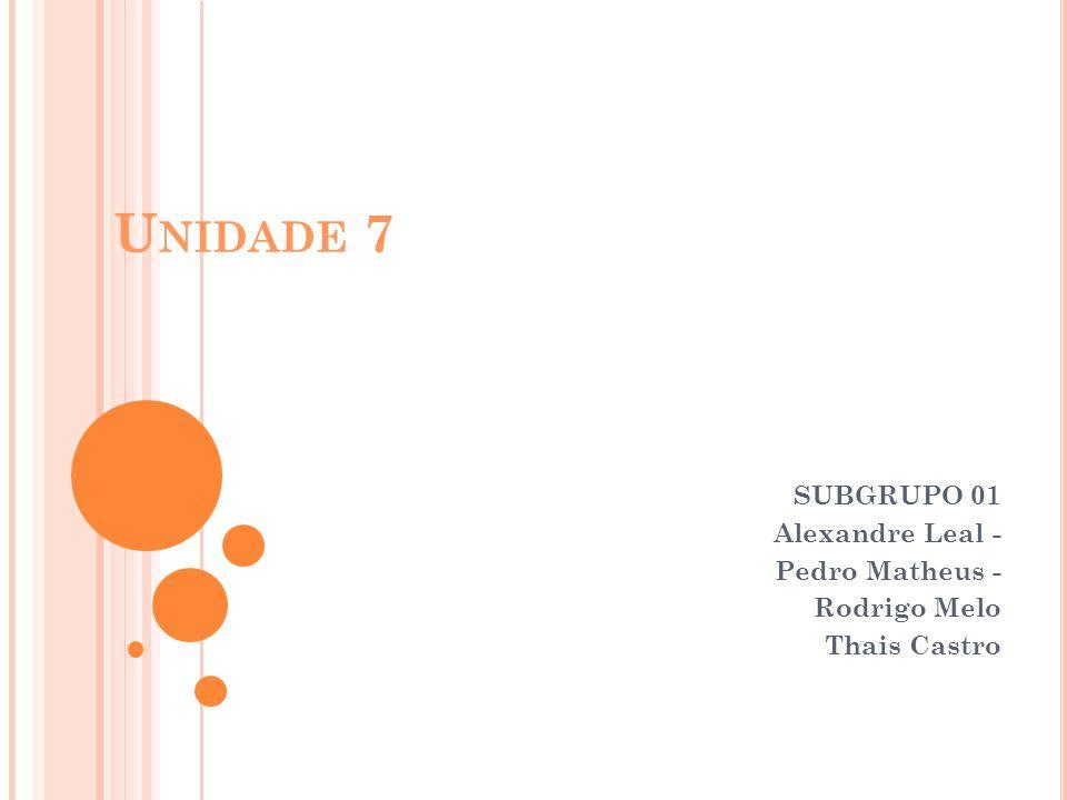 U NIDADE 7 SUBGRUPO 01 Alexandre Leal - Pedro Matheus - Rodrigo Melo Thais Castro