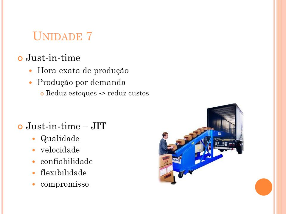 U NIDADE 7 Just-in-time Hora exata de produção Produção por demanda Reduz estoques -> reduz custos Just-in-time – JIT Qualidade velocidade confiabilid